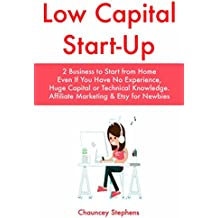 Low Capital Start-Up: 2 Business to Start from Home Even If You Have No Experience, Huge Capital or Technical Knowledge. Affiliate Marketing & Etsy for Newbies