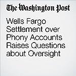Wells Fargo Settlement over Phony Accounts Raises Questions about Oversight   Renae Merle,Jonnelle Marte