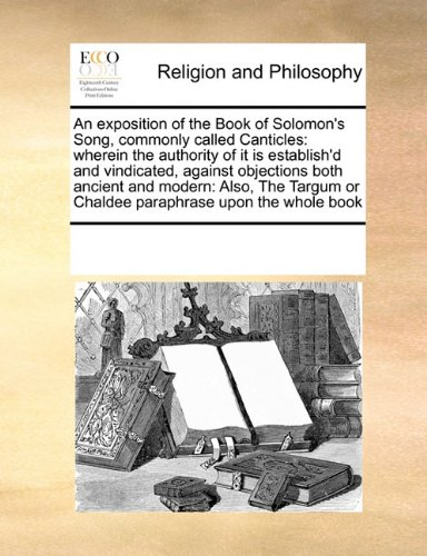 Download An exposition of the Book of Solomon's Song, commonly called Canticles: wherein the authority of it is establish'd and vindicated, against objections ... or Chaldee paraphrase upon the whole book pdf