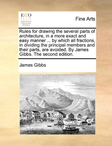 Rules for drawing the several parts of architecture, in a more exact and easy manner ... by which all fractions, in dividing the principal members and ... avoided. By James Gibbs. The second edition. pdf epub