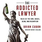 The Addicted Lawyer: Tales of the Bar, Booze, Blow, and Redemption | Brian Cuban