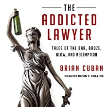 The Addicted Lawyer: Tales of the Bar, Booze, Blow, and Redemption Audiobook by Brian Cuban Narrated by Kevin T. Collins