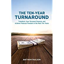 The Ten-Year Turnaround: Transform Your Personal Finances and Achieve Financial Freedom in The Next Ten Years (Wealth Building Series)