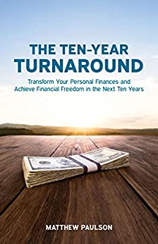 The Ten-Year Turnaround: Transform Your Personal Finances and Achieve Financial Freedom in The Next Ten Years (Wealth Building Series) by [Paulson, Matthew]
