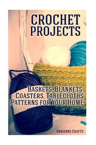 Basket Crochet Pattern (Crochet Projects: Baskets, Blankets, Coasters, Tablecloths Patterns for Your Home: (Crochet Patterns, Crochet Stitches) (Crochet Book))