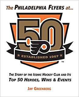 The Philadelphia Flyers At 50 The Story Of The Iconic Hockey Club And Its Top 50 Heroes Wins Events Greenberg Jay 9781629373690 Amazon Com Books