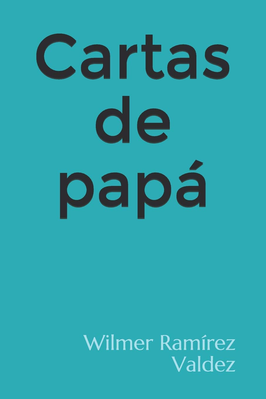Cartas de papá (Spanish Edition): DE Wilmer Ramírez Valdez ...