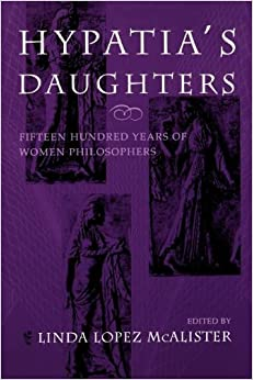 Hypatia's Daughters: 1500 Years of Women Philosophers (A Hypatia Book)