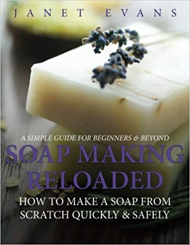 Book Soap Making Reloaded: How To Make A Soap From Scratch Quickly & Safely: A Simple Guide For Beginners & Beyond