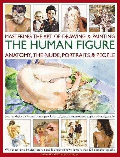 Mastering the Art of Drawing & Painting the Human Figure: Anatomy, the Nude, Portraits & People: Learn To Depict The Human Form In Pencil, Charcoal, Pastels, Watercolours, Acrylics, Oils And Gouache