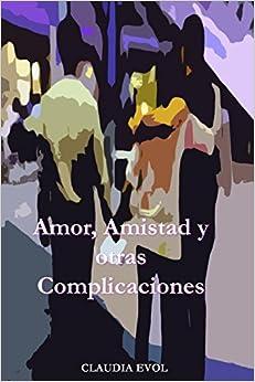 Book Amor, Amistad y otras Complicaciones: ¿Puede el deseo volverte loca? Una historia donde el amor parece dañino, la amistad enfermiza y la vida ... en un peligroso juego que cambiará su vida.