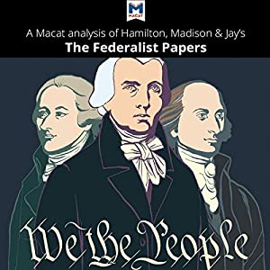 A Macat Analysis of Alexander Hamilton, James Madison, and John Jay's The Federalist Papers Audiobook