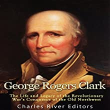 George Rogers Clark: The Life and Legacy of the Revolutionary War's Conqueror of the Old Northwest Audiobook by  Charles River Editors Narrated by Scott Clem
