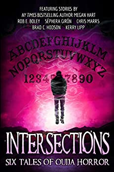 Intersections: Six Tales of Ouija Horror by [Hart, Megan, Boley, Rob E., Hodson, Brad C., Girón, Sèphera, Lipp, Kerry, Marrs, Chris]