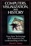 Computers, Visualization and History: How New Technology Will Transform Our Understanding of the Past (History, Humanities, and New Technology)