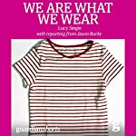 We Are What We Wear: Unravelling Fast Fashion and the Collapse of Rana Plaza | Lucy Siegle