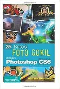 25 Kreasi Foto Gokil dengan Photoshop CS6 (Indonesian Edition): Wahana