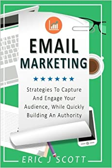 Email Marketing: Strategies to Capture and Engage Your Audience, While Quickly Building an Authority (Marketing Domination) (Volume 2) by Mr Eric J Scott (2016-08-25)
