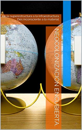 Neocolonización encubierta.: De la superestructura a la infraestructura. Des inconsciente a lo material. (Spanish Edition)
