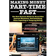 Making Money Part-Time Fast! - 2018 Update: The Best Business Model for Brand New Internet Marketers. Self-Publishing, China Importing or Teespring Selling.