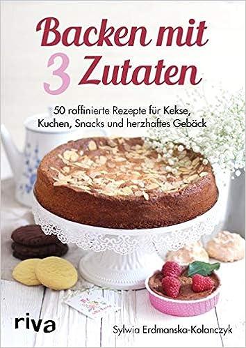 Backen Mit 3 Zutaten 50 Raffinierte Rezepte Fur Kuchen Kekse