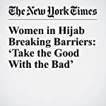 Women in Hijab Breaking Barriers: 'Take the Good With the Bad' | Katie Rogers