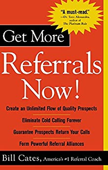 Get More Referrals Now!: The Four Cornerstones That Turn Business Relationships Into Gold: The Four Cornerstones That Turn Business Relationships Into Gold by [Cates, Bill]