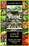 Food to the Rescue: In Just 5 Easy Steps - Introduce Your Family to Healthy Living for Life