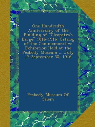 "One Hundredth Anniversary of the Building of ""Cleopatra's Barge"" 1816-1916: Catalog of the Commemorative Exhibition Held at the Peabody Museum ... July 17-September 30, 1916 pdf"