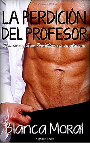La Perdición del Profesor: Romance y Sexo Prohibido con su Alumna Novela Romántica y Erótica: Amazon.es: Blanca Moral: Libros