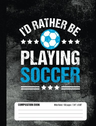 I'd Rather Be Playing Soccer Composition Book, Wide Ruled, 150 pages (7.44 x 9.69): Lined School Notebook Journal Gift for Girls and Boys Soccer Player and Student