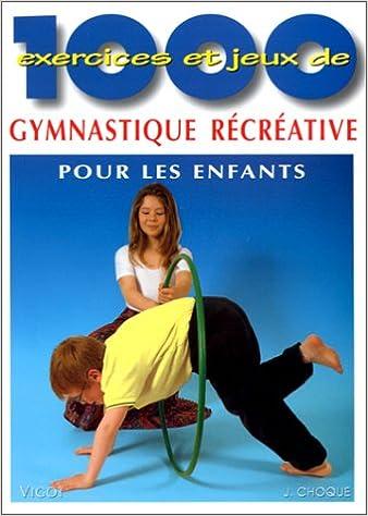 1000 EXERCICES ET JEUX DE GYMNASTIQUE RECREATIVE POUR LES ENFANTS. A lécole, en clubs de sport, en centres de loisirs, à la maison