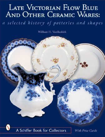 - Late Victorian Flow Blue & Other Ceramic Wares: A Selected History of Potteries & Shapes (A Schiffer Book for Collectors)