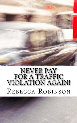 Never Pay for a Traffic Violation Again!: How to Fight Your Ticket