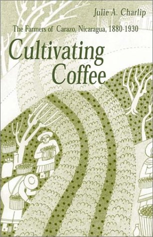 Cultivating Coffee: The Farmers of Carazo, Nicaragua, 1880–1930 (Ohio RIS Latin America Series)