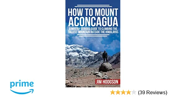 How To Mount Aconcagua A Mostly Serious Guide To Climbing The