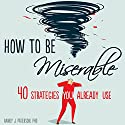 How to Be Miserable: 40 Strategies You Already Use Audiobook by Randy J. Paterson PhD Narrated by Stephen Paul Aulridge, Jr.