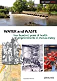 Water and Waste: Four Hundred Years of Health Improvements in the Lea Valley (Lea Valley Series)