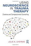 Using Neuroscience in Trauma Therapy: Creative and Compassionate Counseling