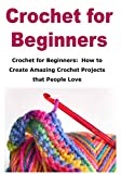 Crochet for Beginners:  How to Create Amazing Crochet Projects that People Love