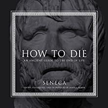 How to Die: An Ancient Guide to the End of Life Audiobook by Seneca, James S. Romm - introduction and translation Narrated by P. J. Ochlan