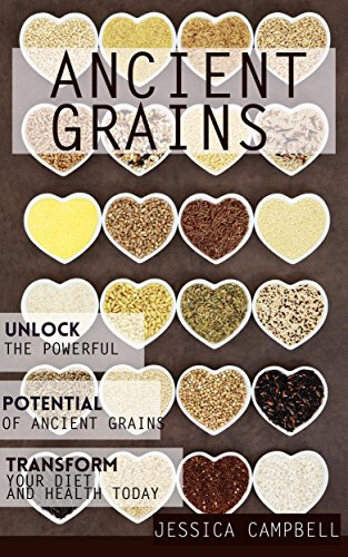 Ancient Grains: Unlock the Powerful Potential of Ancient Grains and Transform Your Diet and Health Today (Healthy Body, Healthy Mind) by [Campbell, Jessica]