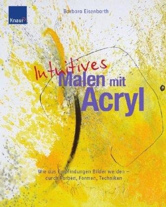 Intuitives Malen mit Acryl: Wie aus Empfindungen Bilder werden - durch Farben, Formen und Techniken