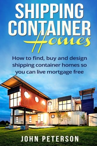 Shipping Container Homes: Your complete guide on how to find, buy and design shipping container homes so you can live mortgage free and happy - Buy Shipping Free