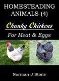 Raising Chickens For Meat And Eggs: Homesteading Animals - Includes Tasty Chicken Recipes For The Slow Cooker!