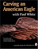 Carving an American Eagle With Paul White (A Schiffer Book for Woodcarvers)