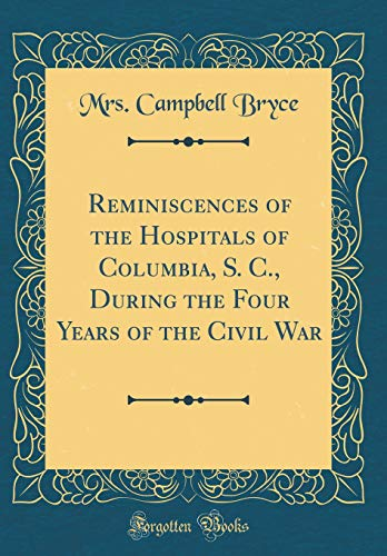 Reminiscences of the Hospitals of Columbia, S. C., During the Four Years of the Civil War (Classic Reprint)