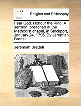 Fear God. Honour the King. A sermon, preached at the Methodist chapel, in Stockport, January 24, 1796. By Jeremiah Brettell.