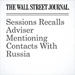 Sessions Recalls Adviser Mentioning Contacts With Russia | Aruna Viswanatha,Byron Tau