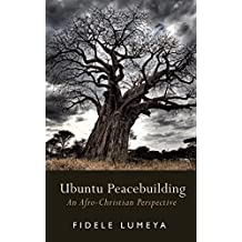 Ubuntu Peacebuilding: An Afro-Christian Perspective (African Perspectives of Reconciliation Book 1)